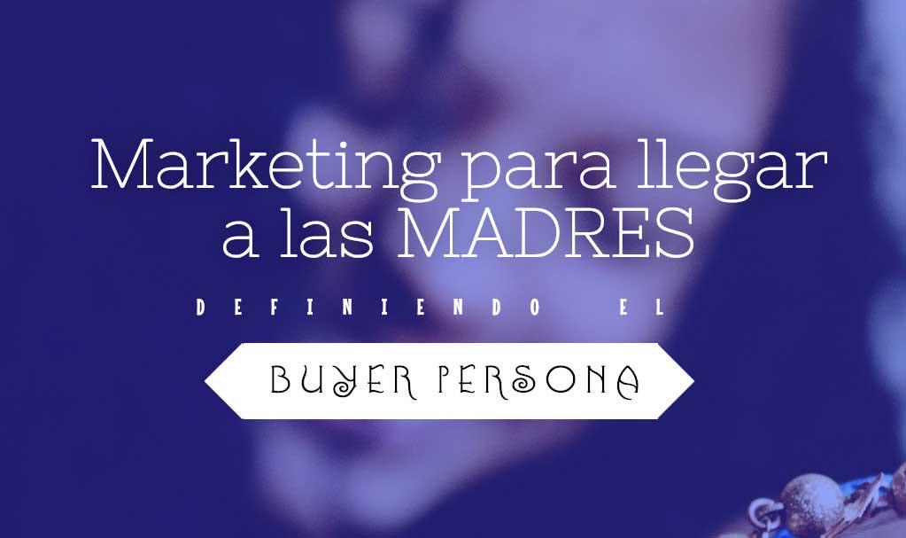 Buyer Persona. Marketing para llegar a las madres