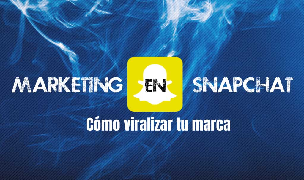 Marketing en Snapchat: Viralizando tu marca